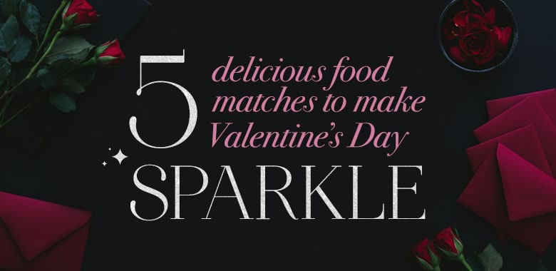 5 Delicious Food Matches to Make Valentine's Day Sparkle!